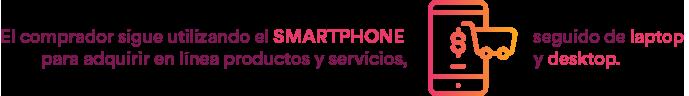 El comprador sigue utilizando el smartphone para adquirir en línea productos y servicios, seguido de laptop y desktop