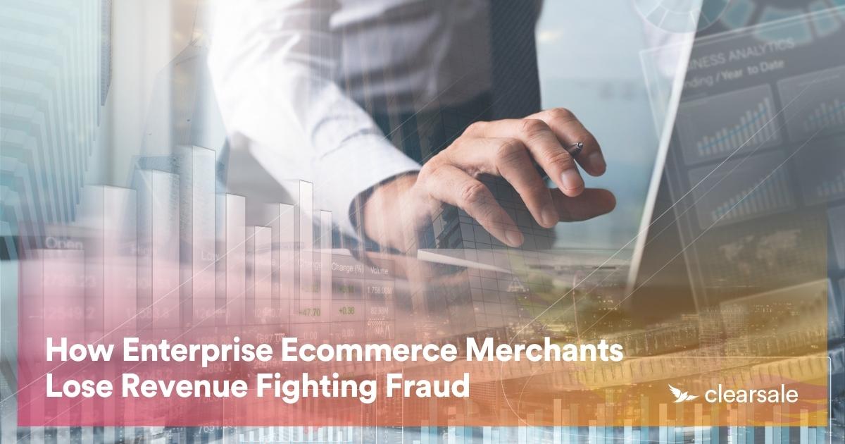 How Enterprise Ecommerce Merchants Lose Revenue Fighting Fraud