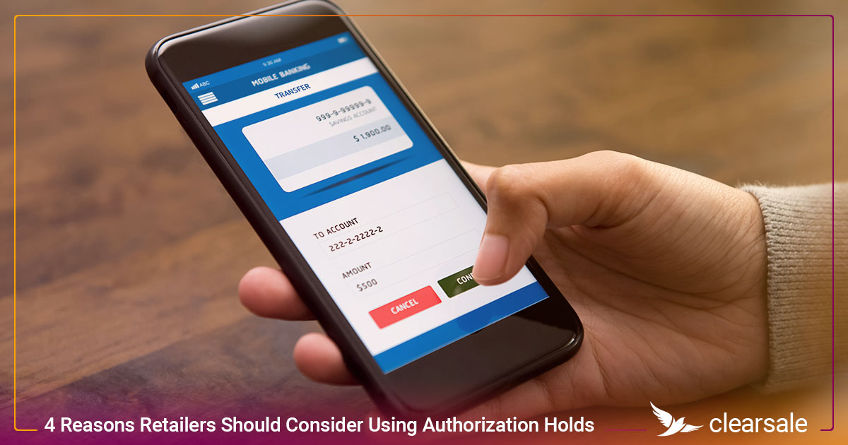 4 Reasons Retailers Should Consider Using Authorization Holds