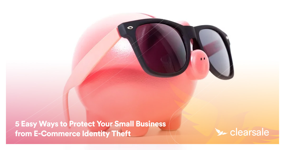 5 Easy Ways to Protect Your Small Business from E-Commerce Identity Theft