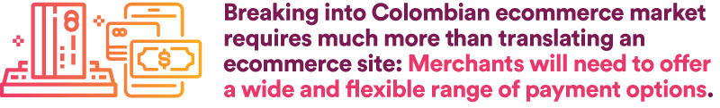 Breaking into Colombian ecommerce market requires much more than translating an ecommerce site: Merchants will need to offer a wide and flexible range of payment options.