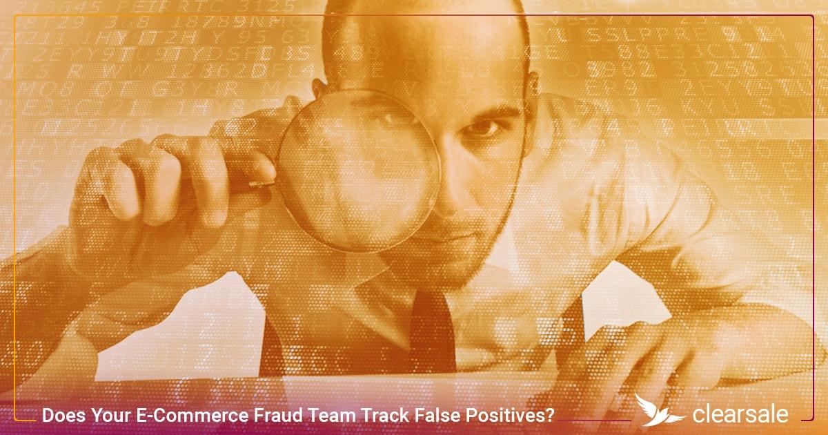 Does Your E-Commerce Fraud Team Track False Positives?