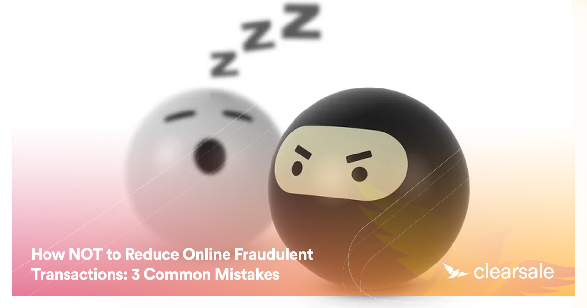 How NOT to Reduce Online Fraudulent Transactions: 3 Common Mistakes