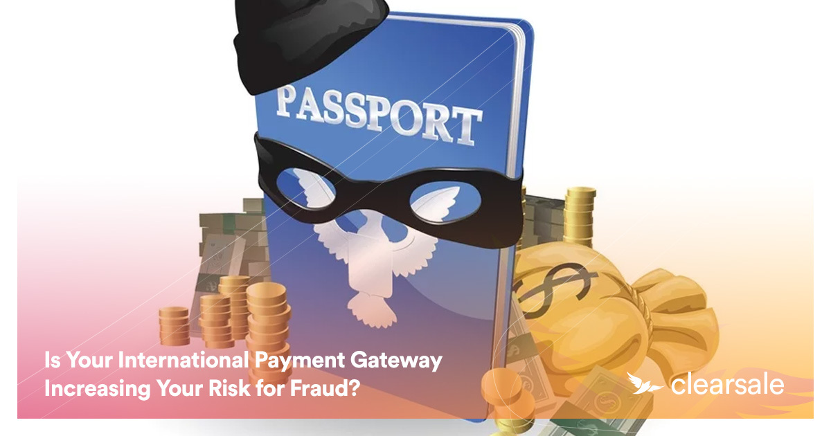 Is Your International Payment Gateway Increasing Your Risk for Fraud?