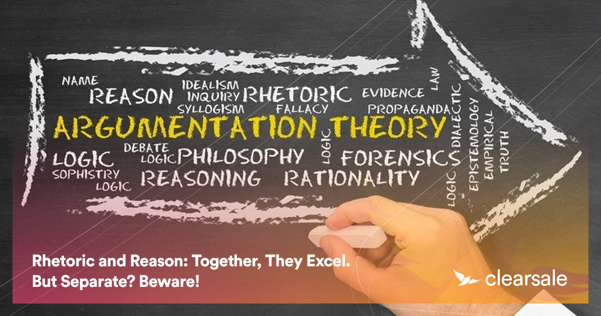 Rhetoric and Reason: Together, They Excel. But Separate? Beware!