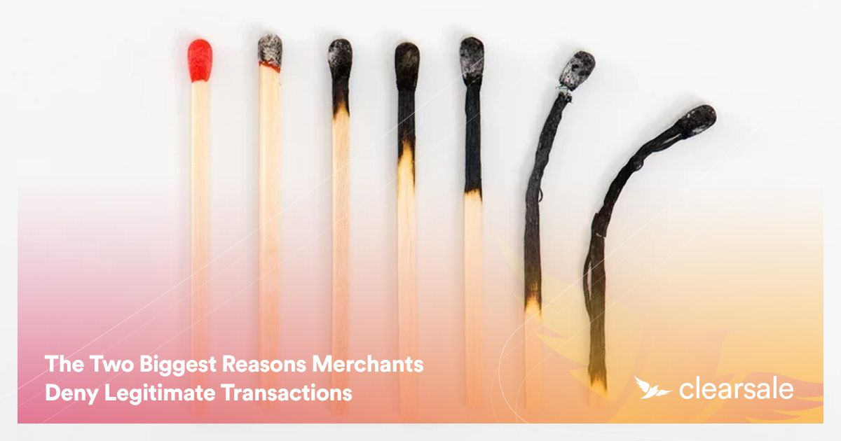 The Two Biggest Reasons Merchants Deny Legitimate Transactions
