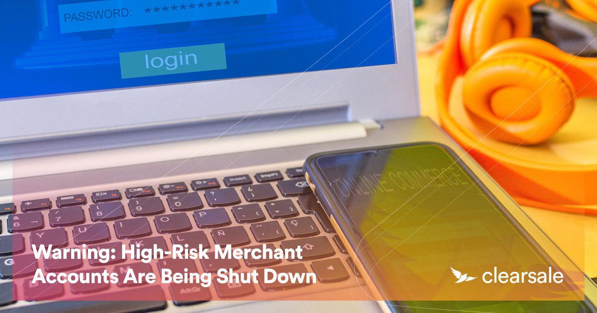Warning: High-Risk Merchant Accounts Are Being Shut Down