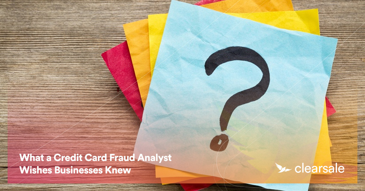 What a Credit Card Fraud Analyst Wishes Businesses Knew