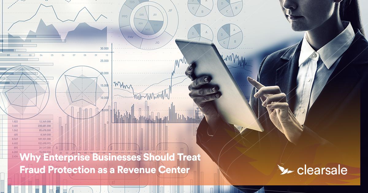 Why Enterprise Businesses Should Treat Fraud Protection as a Revenue Center