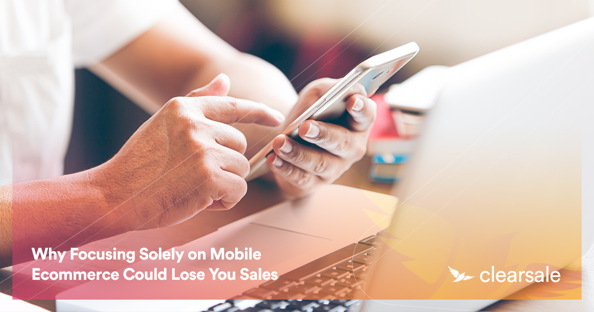 Why Focusing Solely on Mobile Ecommerce Could Lose You Sales