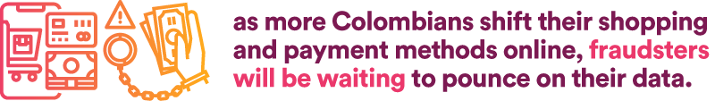 as more Colombians shift their shopping and payment methods online, fraudsters will be waiting to pounce on their data.